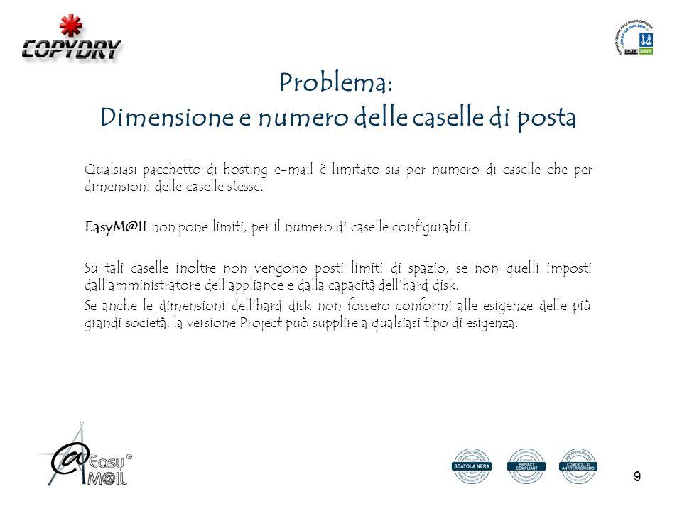 9 Problema: Dimensione e numero delle caselle di posta Qualsiasi pacchetto di hosting e-mail è limitato sia per numero di caselle che per dimensioni delle caselle stesse.