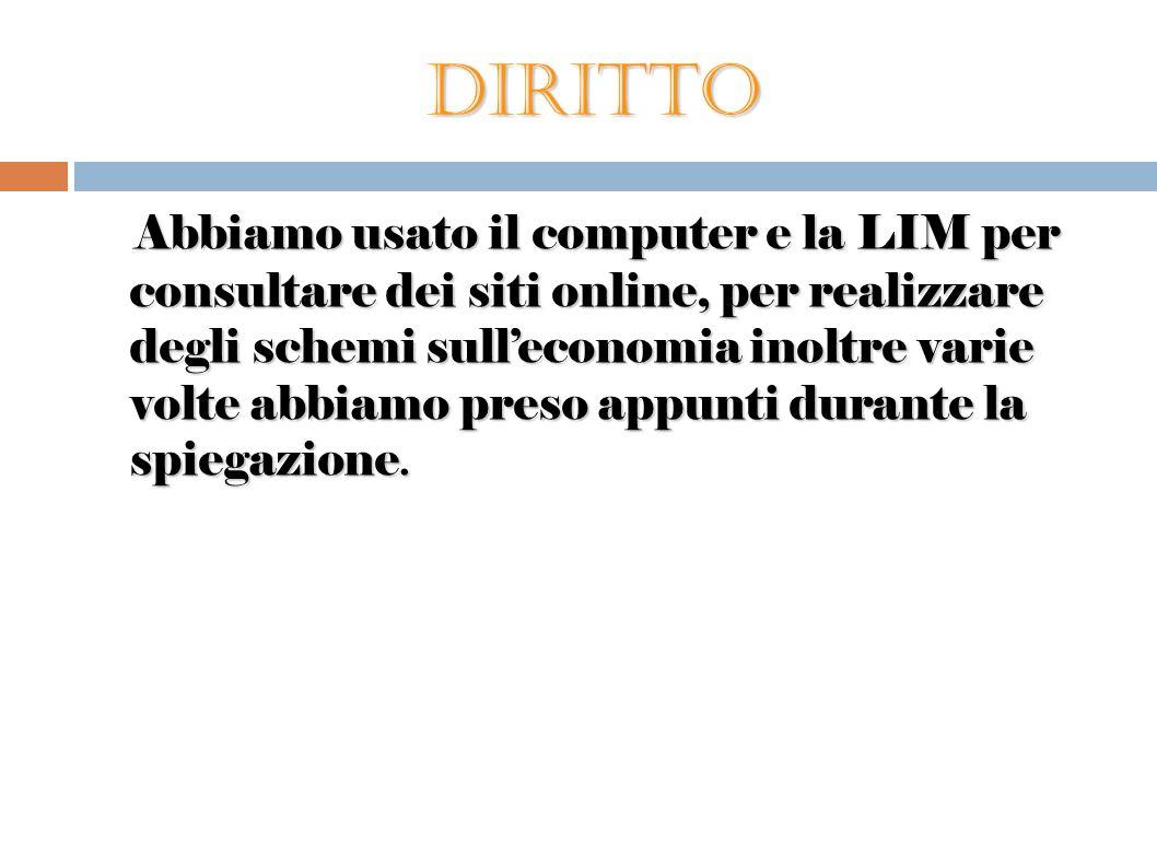 Diritto Abbiamo usato il computer e la LIM per consultare dei siti online, per realizzare degli schemi sull'economia inoltre varie volte abbiamo preso