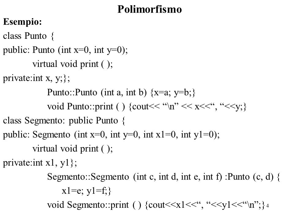 4 Polimorfismo Esempio: class Punto { public:Punto (int x=0, int y=0); virtual void print ( ); private:int x, y;}; Punto::Punto (int a, int b) {x=a; y=b;} void Punto::print ( ) {cout<< \n << x<< , <<y;} class Segmento: public Punto { public:Segmento (int x=0, int y=0, int x1=0, int y1=0); virtual void print ( ); private:int x1, y1}; Segmento::Segmento (int c, int d, int e, int f) :Punto (c, d) { x1=e; y1=f;} void Segmento::print ( ) {cout<<x1<< , <<y1<< \n ;}