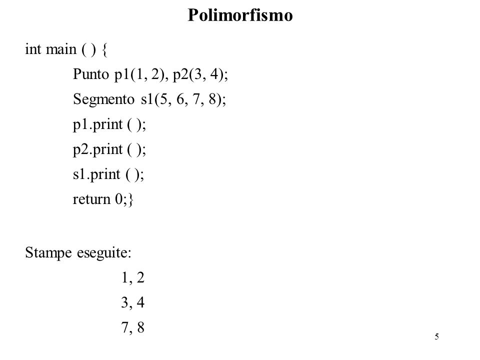 5 Polimorfismo int main ( ) { Punto p1(1, 2), p2(3, 4); Segmento s1(5, 6, 7, 8); p1.print ( ); p2.print ( ); s1.print ( ); return 0;} Stampe eseguite: 1, 2 3, 4 7, 8