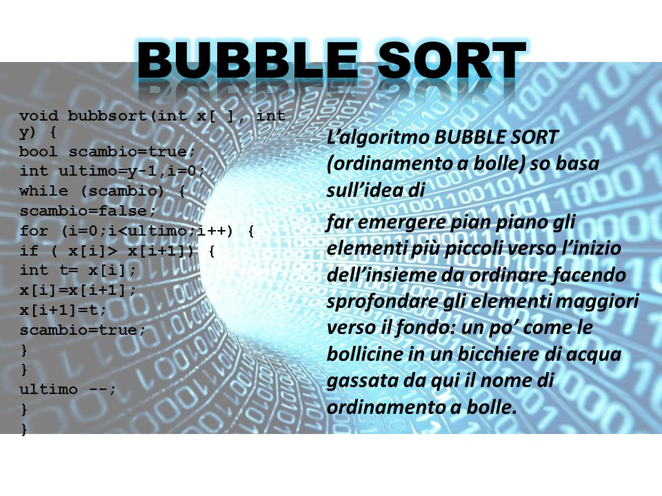void bubbsort(int x[ ], int y) { bool scambio=true; int ultimo=y-1,i=0; while (scambio) { scambio=false; for (i=0;i<ultimo;i++) { if ( x[i]> x[i+1]) {