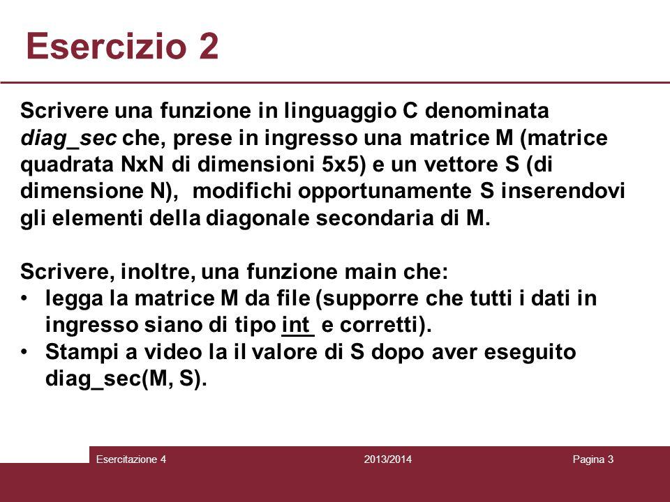 Esercizio 2 2013/2014Esercitazione 4Pagina 3 Scrivere una funzione in linguaggio C denominata diag_sec che, prese in ingresso una matrice M (matrice quadrata NxN di dimensioni 5x5) e un vettore S (di dimensione N), modifichi opportunamente S inserendovi gli elementi della diagonale secondaria di M.