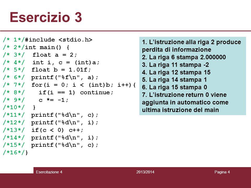 Esercizio 4 2013/2014 Esercitazione 4Pagina 5 /* 1*/#include /* 2*/#include /* 3*/ /* 4*/int main() { /* 5*/ char c[80] = rossi ; /* 6*/ char* d = po ; /* 7*/ printf( %d\n , strlen(d)); /* 8*/ char* e = c; /* 9*/ *(e+1) = a ; /*10*/ printf( %s\n , c); /*11*/ printf( %d\n , strlen(e)); /*12*/ *(++e) = o ; /*13*/ printf( %d\n , strlen(e)); /*14*/ printf( %s\n , c); /*15*/ *(++e) = \0 ; /*16*/ strcat(c, d); /*17*/ printf( %s\n , c); /*18*/ printf( %c\n , *(++e)); /*19*/} 1.La riga 7 stampa 2 2.La riga 10 stampa possi 3.