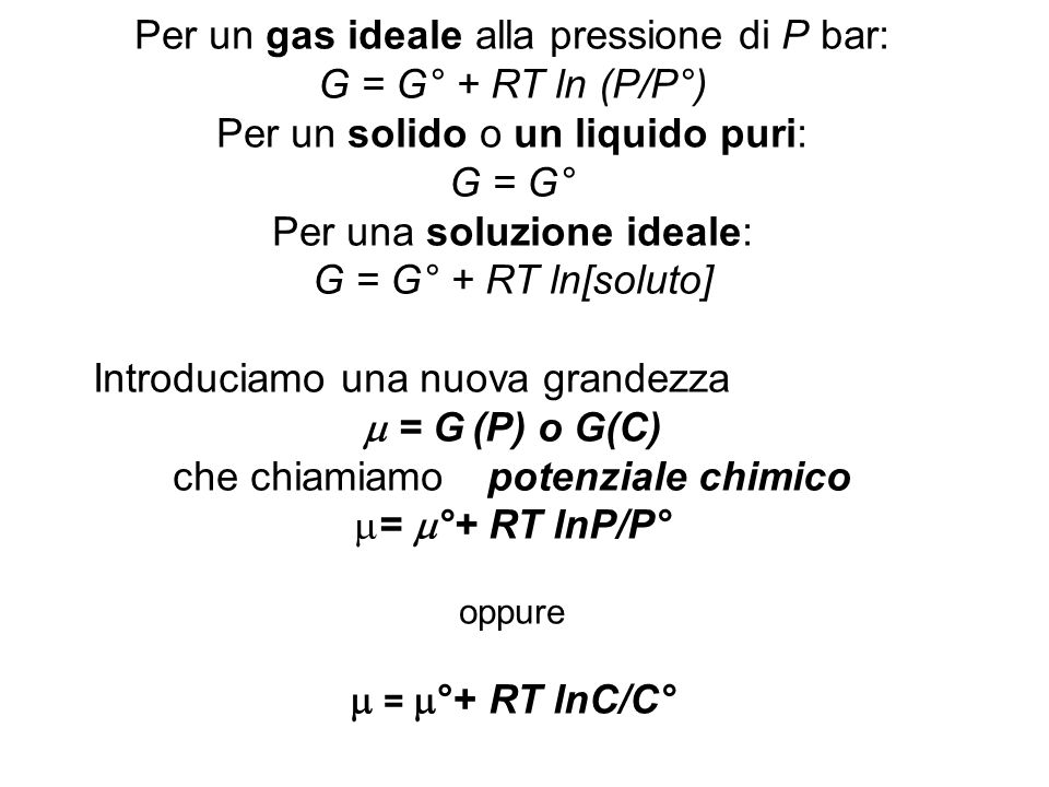 Per un gas ideale alla pressione di P bar: G = G° + RT ln (P/P°) Per un solido o un liquido puri: G = G° Per una soluzione ideale: G = G° + RT ln[solu