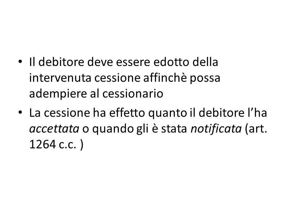 Il debitore deve essere edotto della intervenuta cessione affinchè possa adempiere al cessionario La cessione ha effetto quanto il debitore l'ha accet