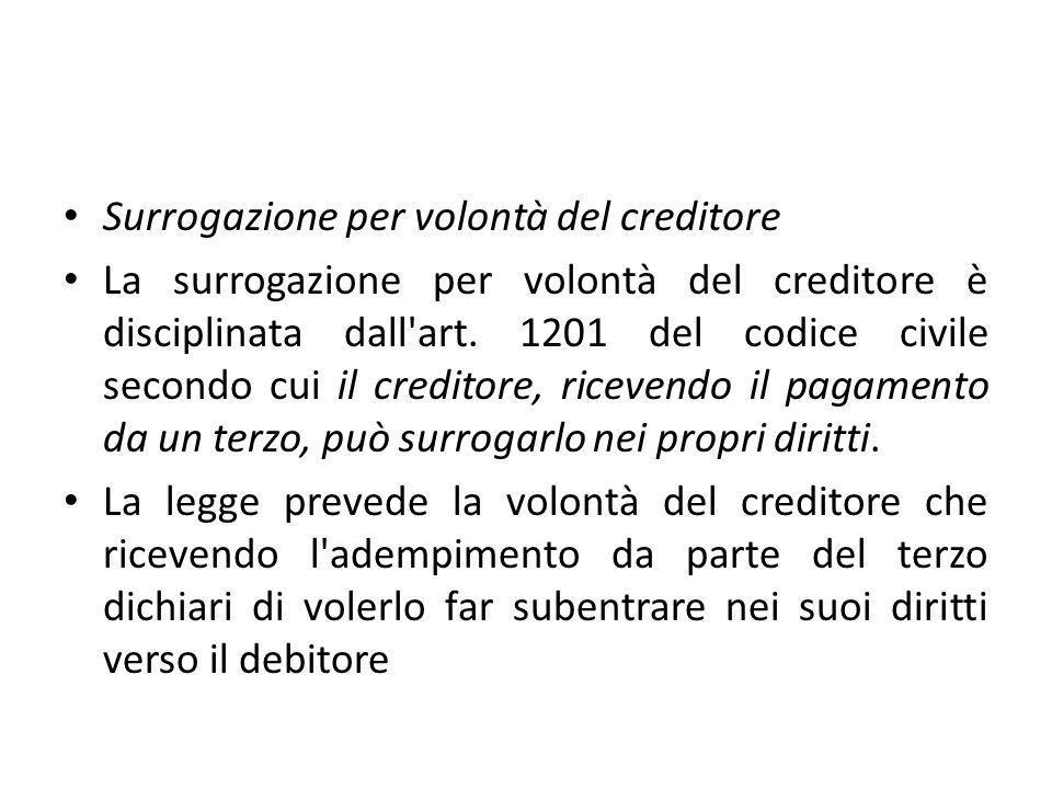 Surrogazione per volontà del creditore La surrogazione per volontà del creditore è disciplinata dall'art. 1201 del codice civile secondo cui il credit