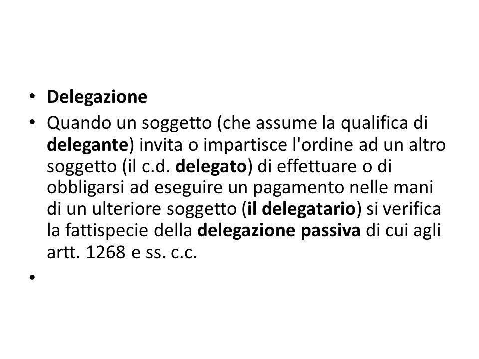 Delegazione Quando un soggetto (che assume la qualifica di delegante) invita o impartisce l'ordine ad un altro soggetto (il c.d. delegato) di effettua