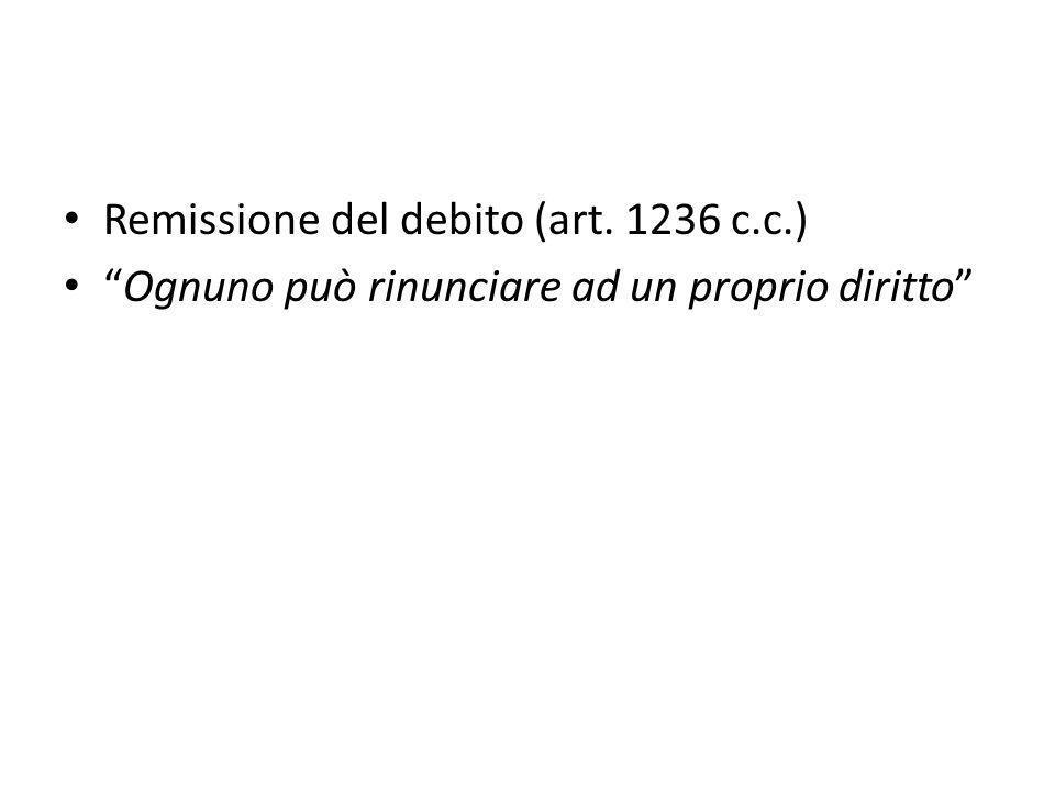 Remissione del debito (art. 1236 c.c.) Ognuno può rinunciare ad un proprio diritto