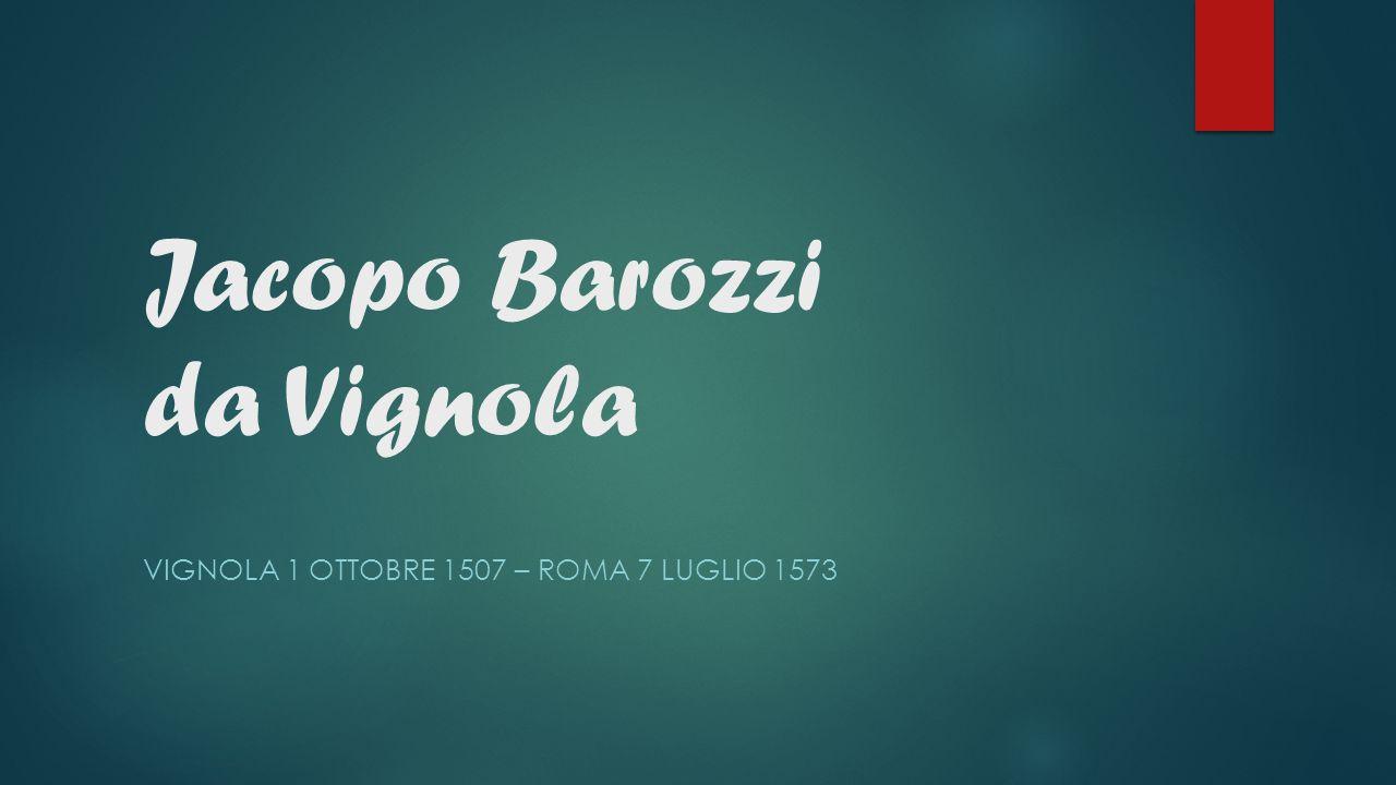 Jacopo Barozzi da Vignola VIGNOLA 1 OTTOBRE 1507 – ROMA 7 LUGLIO 1573