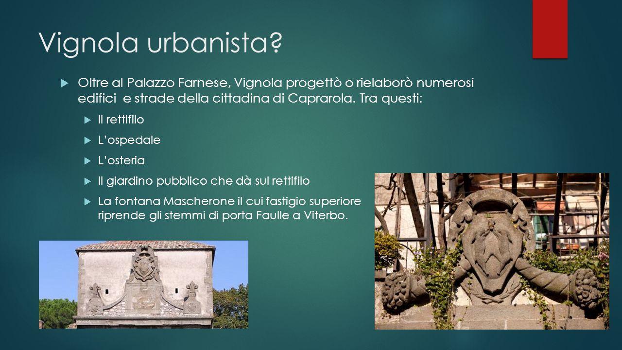 Vignola urbanista?  Oltre al Palazzo Farnese, Vignola progettò o rielaborò numerosi edifici e strade della cittadina di Caprarola. Tra questi:  Il r