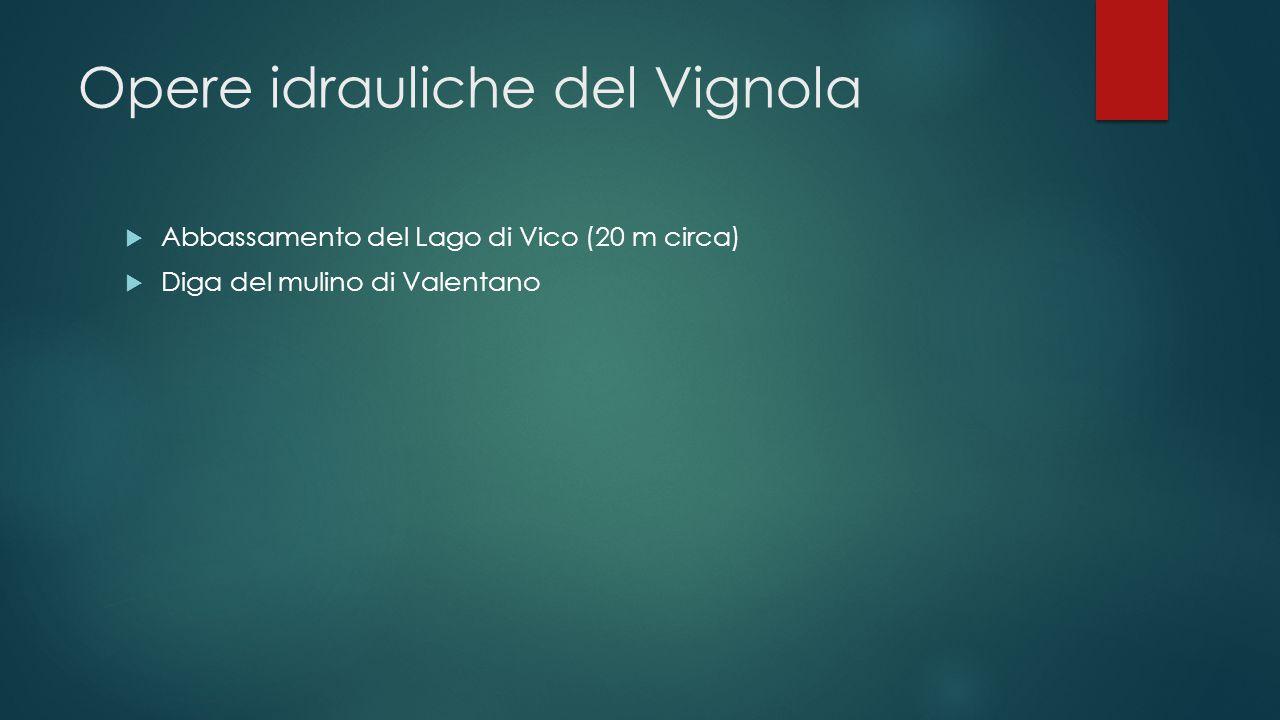 Opere idrauliche del Vignola  Abbassamento del Lago di Vico (20 m circa)  Diga del mulino di Valentano