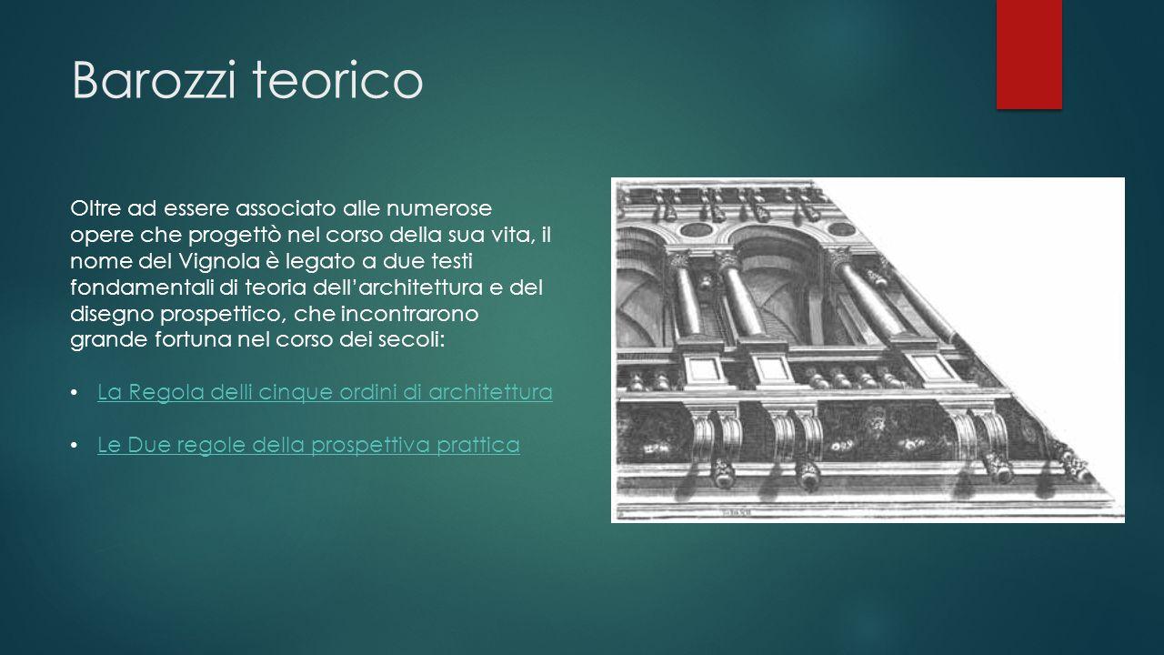 Barozzi teorico Oltre ad essere associato alle numerose opere che progettò nel corso della sua vita, il nome del Vignola è legato a due testi fondamen