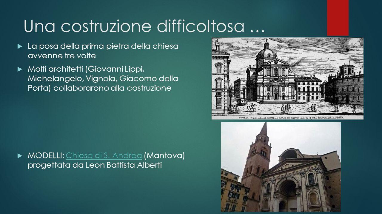 Una costruzione difficoltosa …  La posa della prima pietra della chiesa avvenne tre volte  Molti architetti (Giovanni Lippi, Michelangelo, Vignola,