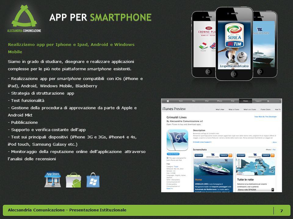 APP PER SMARTPHONE 7 Alecsandria Comunicazione – Presentazione Istituzionale Realizziamo app per Iphone e Ipad, Android e Windows Mobile Siamo in grado di studiare, disegnare e realizzare applicazioni complesse per le più note piattaforme smartphone esistenti.