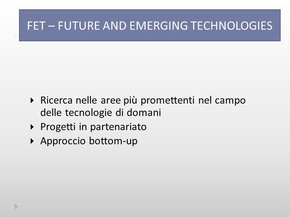 FET – FUTURE AND EME TECHNOLOGIES  Ricerca nelle aree più promettenti nel campo delle tecnologie di domani  Progetti in partenariato  Approccio bottom-up FET – FUTURE AND EMERGING TECHNOLOGIES