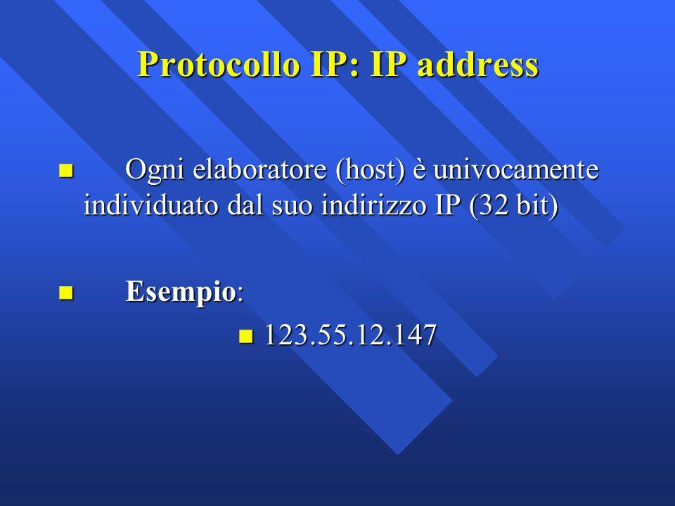 Protocollo IP: IP address n Ogni elaboratore (host) è univocamente individuato dal suo indirizzo IP (32 bit) n Esempio: n 123.55.12.147
