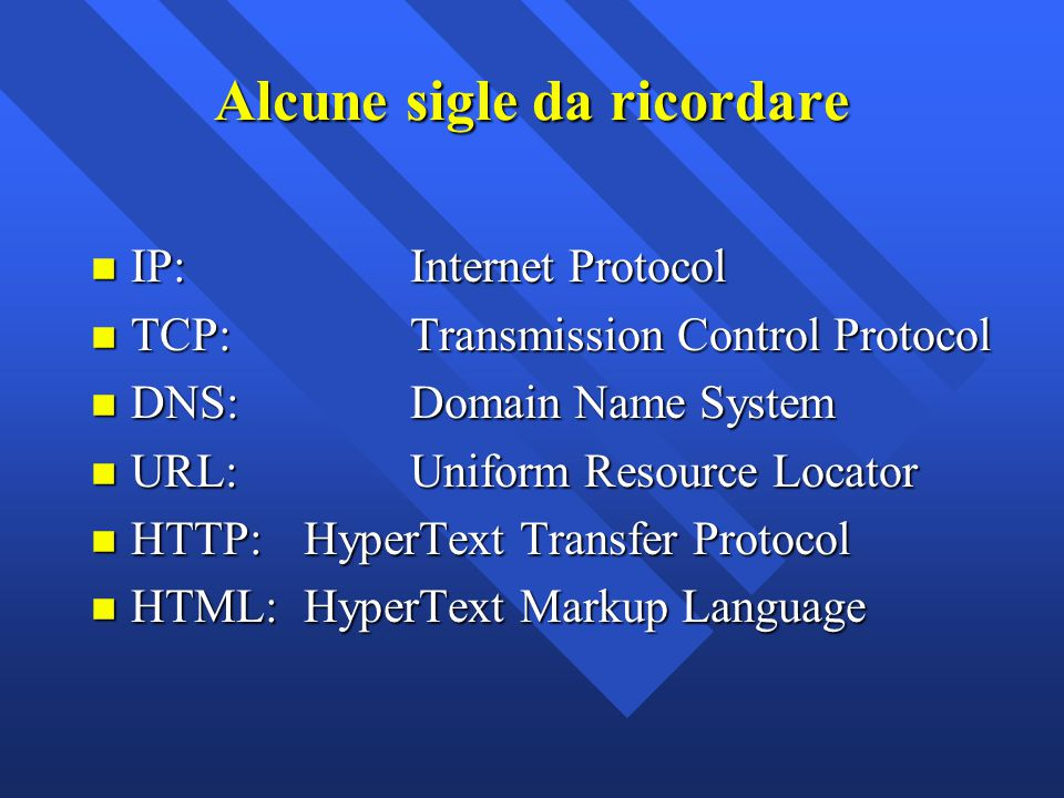 Alcune sigle da ricordare n IP: Internet Protocol n TCP:Transmission Control Protocol n DNS:Domain Name System n URL:Uniform Resource Locator n HTTP: