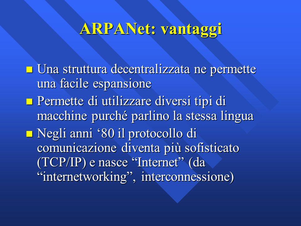 ARPANet: vantaggi n Una struttura decentralizzata ne permette una facile espansione n Permette di utilizzare diversi tipi di macchine purché parlino l
