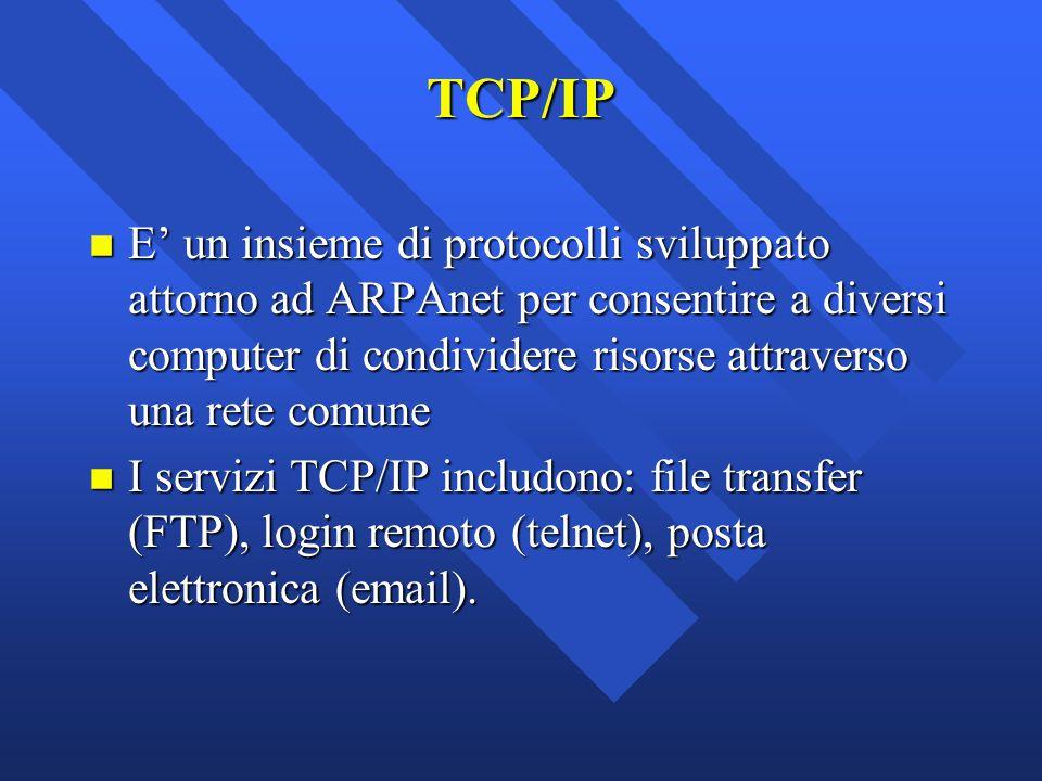 TCP/IP n E' un insieme di protocolli sviluppato attorno ad ARPAnet per consentire a diversi computer di condividere risorse attraverso una rete comune