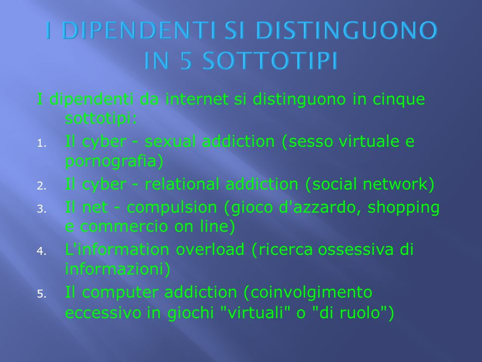 I dipendenti da internet si distinguono in cinque sottotipi: 1. Il cyber - sexual addiction (sesso virtuale e pornografia) 2. Il cyber - relational ad