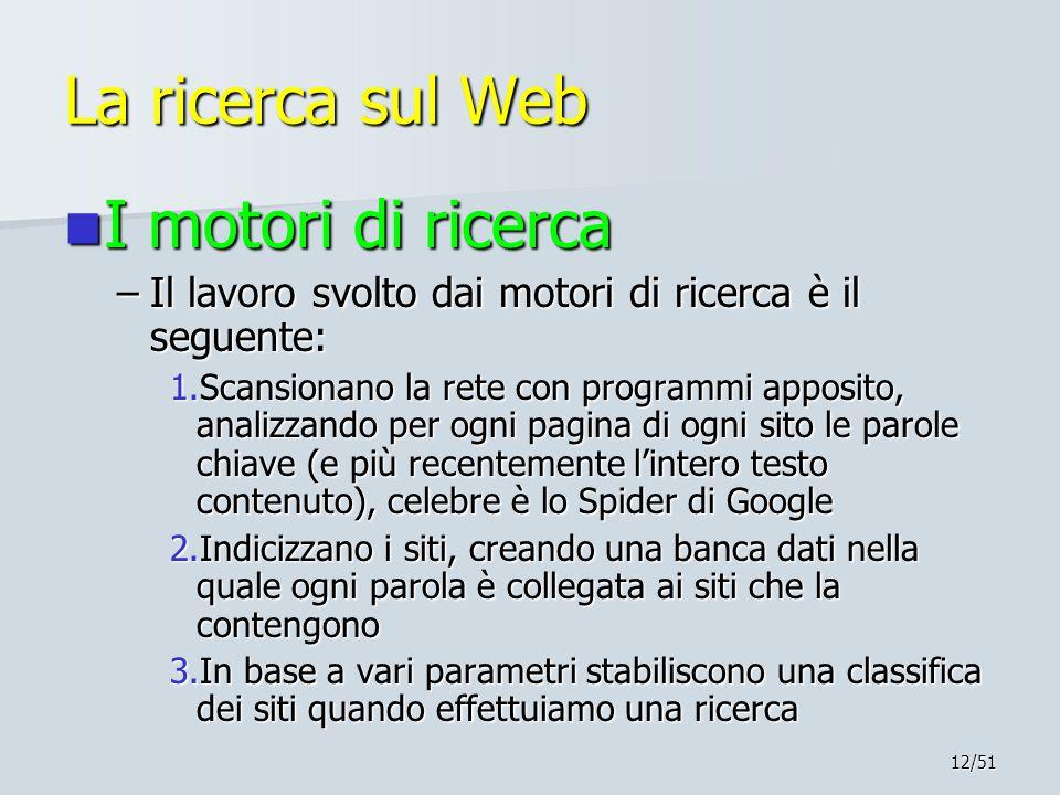 12/51 La ricerca sul Web I motori di ricerca I motori di ricerca –Il lavoro svolto dai motori di ricerca è il seguente: 1.Scansionano la rete con prog