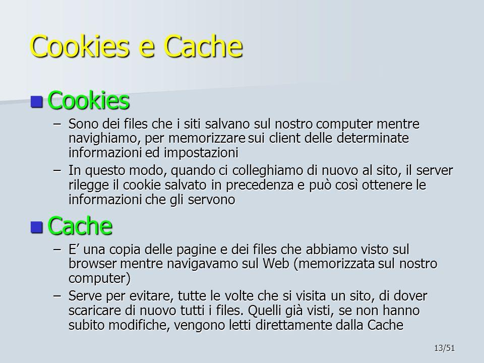 13/51 Cookies e Cache Cookies Cookies –Sono dei files che i siti salvano sul nostro computer mentre navighiamo, per memorizzare sui client delle determinate informazioni ed impostazioni –In questo modo, quando ci colleghiamo di nuovo al sito, il server rilegge il cookie salvato in precedenza e può così ottenere le informazioni che gli servono Cache Cache –E' una copia delle pagine e dei files che abbiamo visto sul browser mentre navigavamo sul Web (memorizzata sul nostro computer) –Serve per evitare, tutte le volte che si visita un sito, di dover scaricare di nuovo tutti i files.
