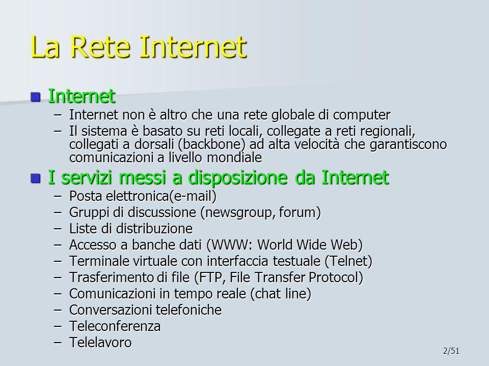 2/51 La Rete Internet Internet Internet –Internet non è altro che una rete globale di computer –Il sistema è basato su reti locali, collegate a reti regionali, collegati a dorsali (backbone) ad alta velocità che garantiscono comunicazioni a livello mondiale I servizi messi a disposizione da Internet I servizi messi a disposizione da Internet –Posta elettronica(e-mail) –Gruppi di discussione (newsgroup, forum) –Liste di distribuzione –Accesso a banche dati (WWW: World Wide Web) –Terminale virtuale con interfaccia testuale (Telnet) –Trasferimento di file (FTP, File Transfer Protocol) –Comunicazioni in tempo reale (chat line) –Conversazioni telefoniche –Teleconferenza –Telelavoro
