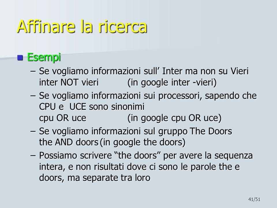 41/51 Affinare la ricerca Esempi Esempi –Se vogliamo informazioni sull' Inter ma non su Vieri inter NOT vieri(in google inter -vieri) –Se vogliamo inf