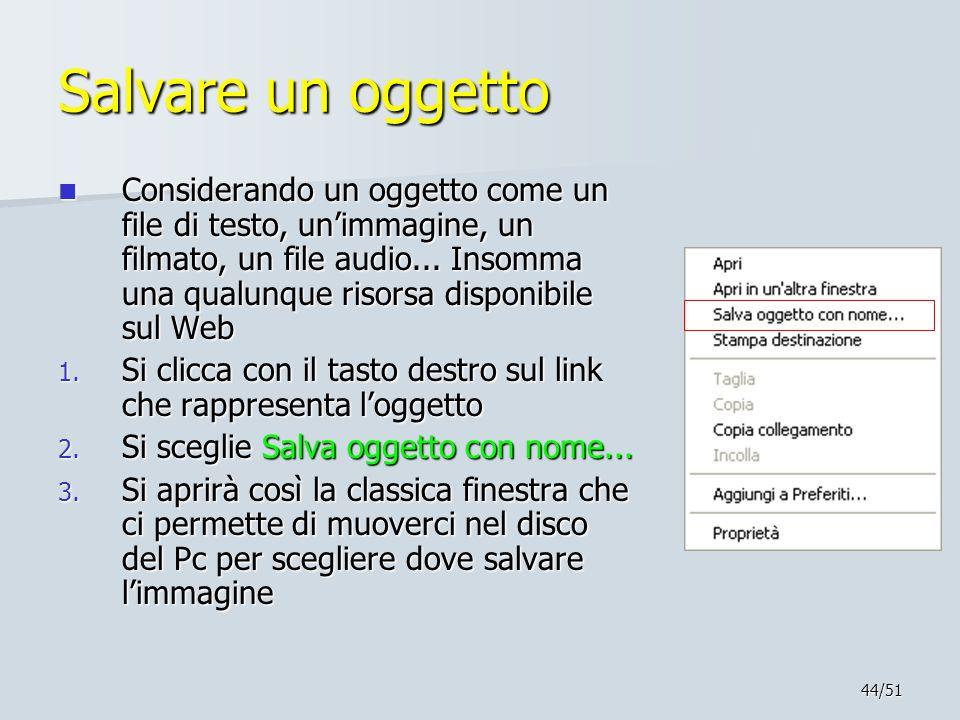 44/51 Salvare un oggetto Considerando un oggetto come un file di testo, un'immagine, un filmato, un file audio... Insomma una qualunque risorsa dispon