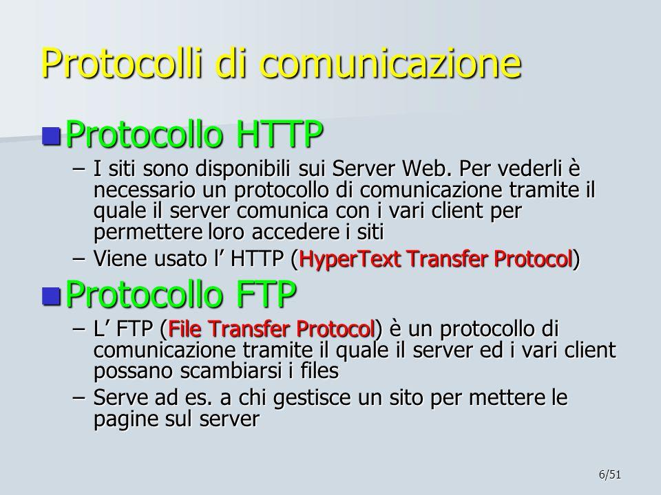 6/51 Protocolli di comunicazione Protocollo HTTP Protocollo HTTP –I siti sono disponibili sui Server Web. Per vederli è necessario un protocollo di co