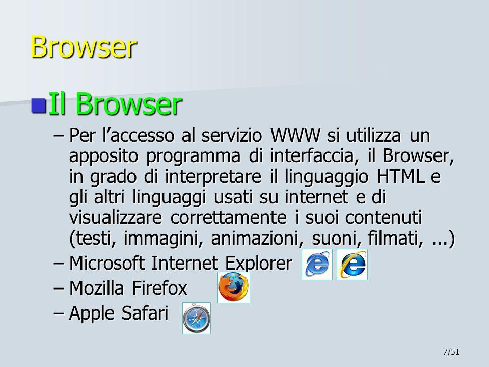 7/51 Browser Il Browser Il Browser –Per l'accesso al servizio WWW si utilizza un apposito programma di interfaccia, il Browser, in grado di interpretare il linguaggio HTML e gli altri linguaggi usati su internet e di visualizzare correttamente i suoi contenuti (testi, immagini, animazioni, suoni, filmati,...) –Microsoft Internet Explorer –Mozilla Firefox –Apple Safari