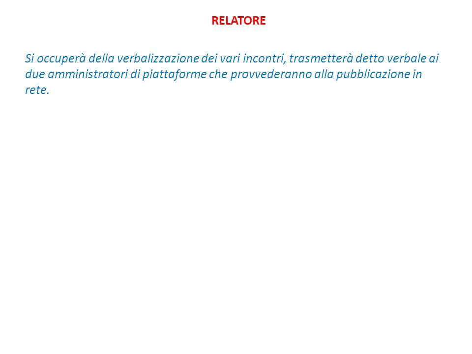 RELATORE Si occuperà della verbalizzazione dei vari incontri, trasmetterà detto verbale ai due amministratori di piattaforme che provvederanno alla pubblicazione in rete.