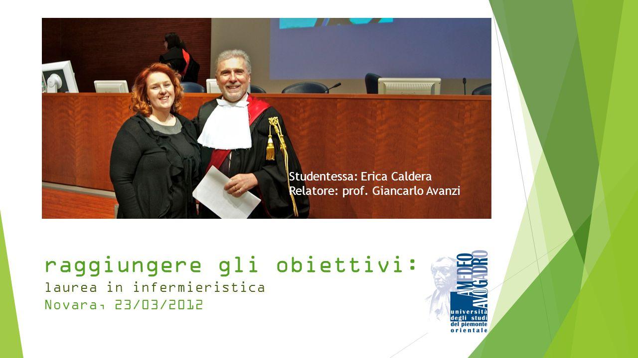 raggiungere gli obiettivi: laurea in infermieristica Novara, 23/03/2012 Studentessa: Erica Caldera Relatore: prof. Giancarlo Avanzi