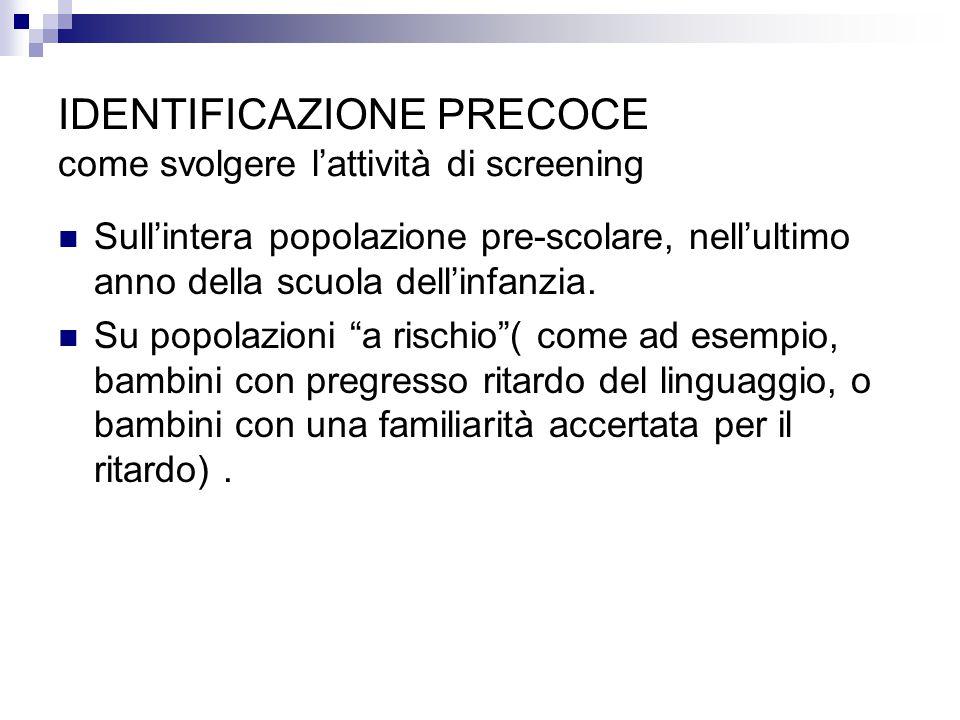IDENTIFICAZIONE PRECOCE come svolgere l'attività di screening Sull'intera popolazione pre-scolare, nell'ultimo anno della scuola dell'infanzia. Su pop