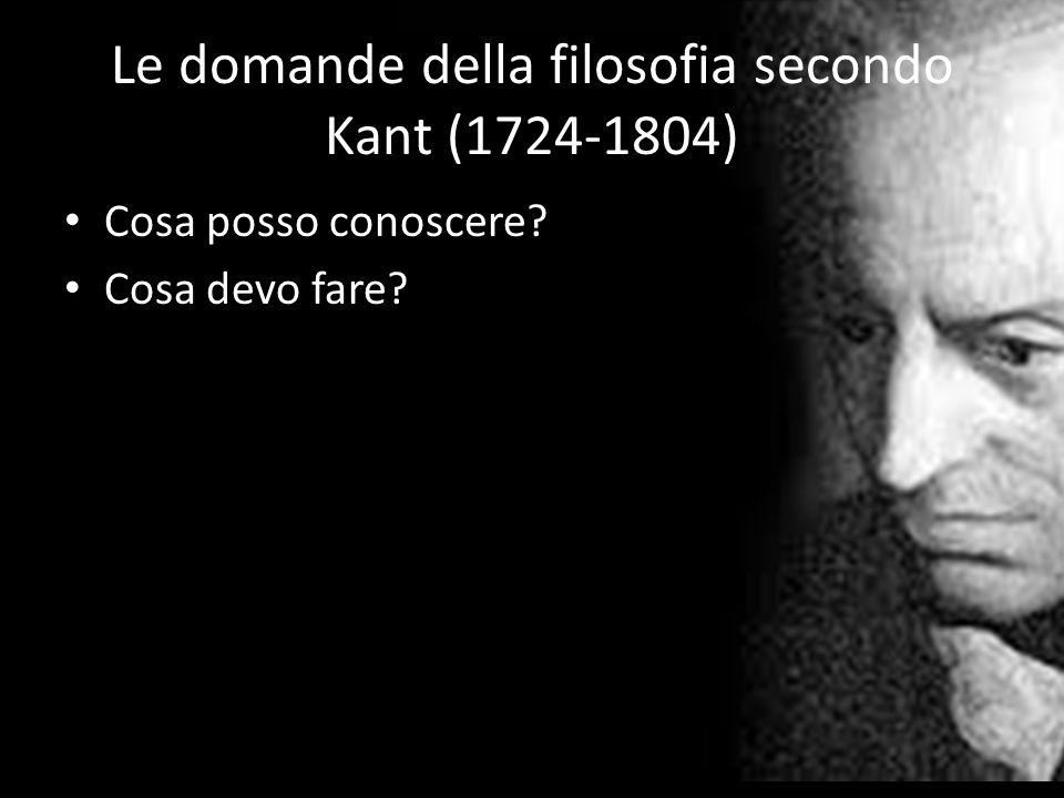 Le domande della filosofia secondo Kant (1724-1804) Cosa posso conoscere? Cosa devo fare?
