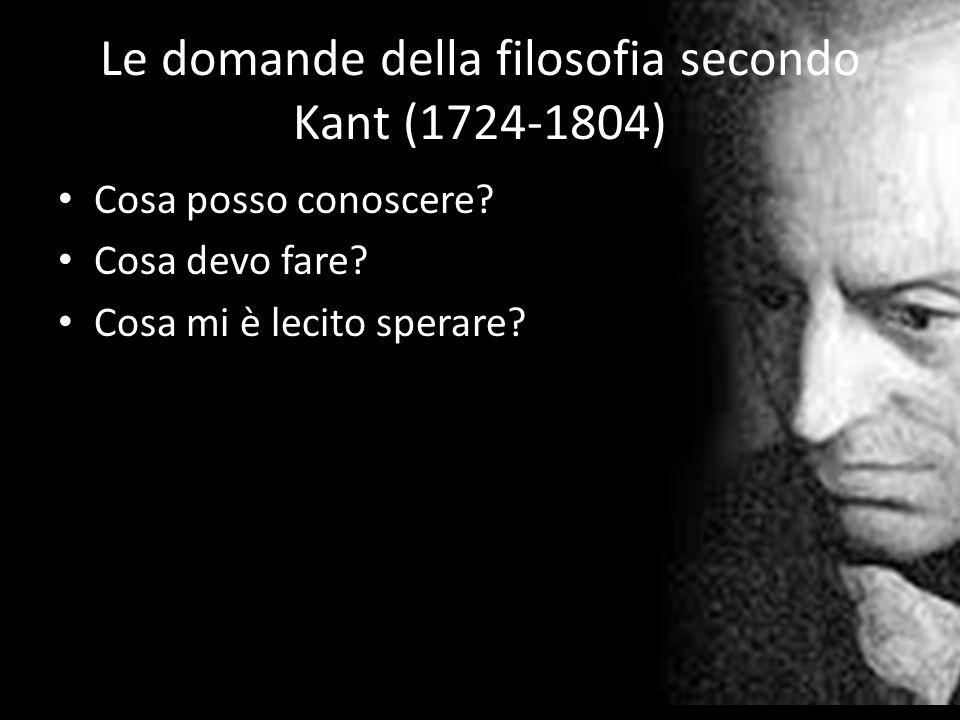 Le domande della filosofia secondo Kant (1724-1804) Cosa posso conoscere? Cosa devo fare? Cosa mi è lecito sperare?