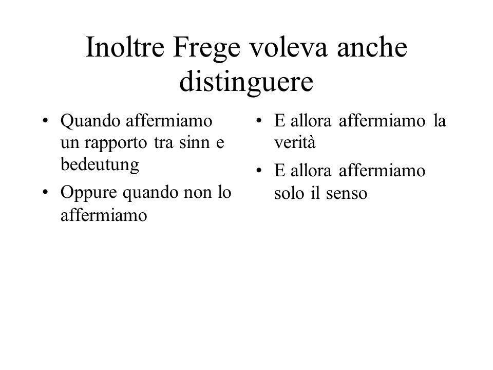Inoltre Frege voleva anche distinguere Quando affermiamo un rapporto tra sinn e bedeutung Oppure quando non lo affermiamo E allora affermiamo la verit