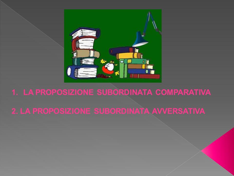 1.LA PROPOSIZIONE SUBORDINATA COMPARATIVA 2. LA PROPOSIZIONE SUBORDINATA AVVERSATIVA