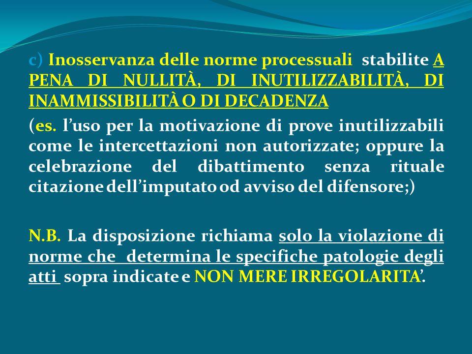 c) Inosservanza delle norme processuali stabilite A PENA DI NULLITÀ, DI INUTILIZZABILITÀ, DI INAMMISSIBILITÀ O DI DECADENZA (es. l'uso per la motivazi