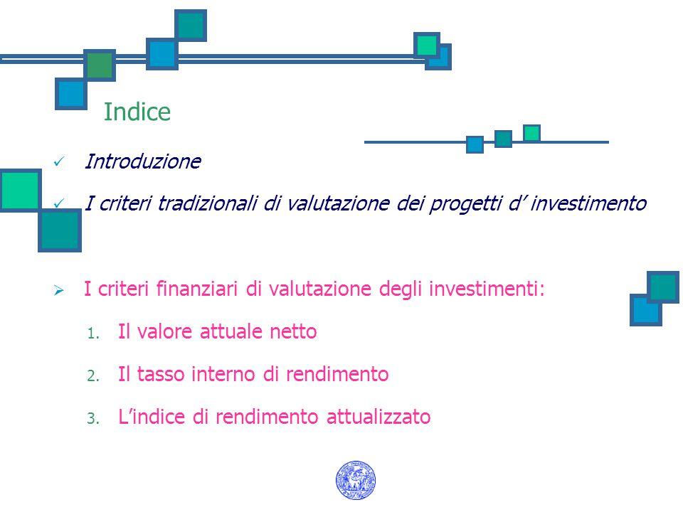 Indice Introduzione I criteri tradizionali di valutazione dei progetti d' investimento  I criteri finanziari di valutazione degli investimenti: 1. Il