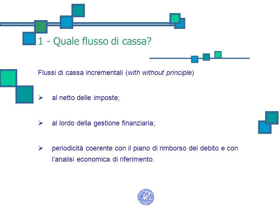 1 - Quale flusso di cassa? Flussi di cassa incrementali (with without principle)  al netto delle imposte;  al lordo della gestione finanziaria;  pe