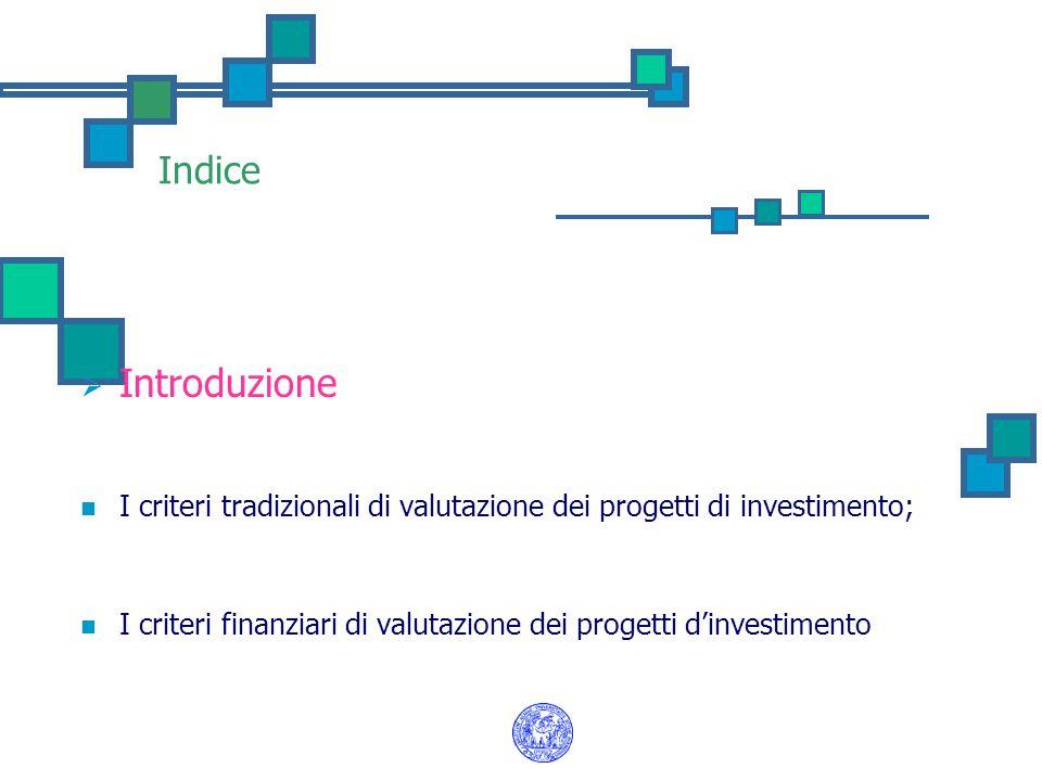 Indice  Introduzione I criteri tradizionali di valutazione dei progetti di investimento; I criteri finanziari di valutazione dei progetti d'investime