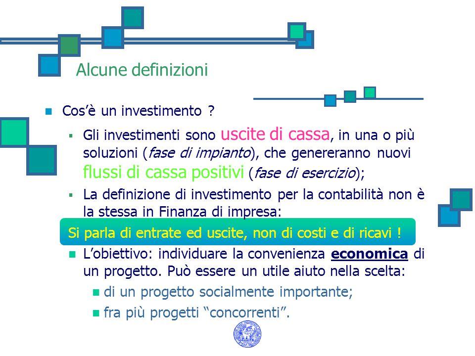 Alcune definizioni Cos'è un investimento ?  Gli investimenti sono uscite di cassa, in una o più soluzioni (fase di impianto), che genereranno nuovi f