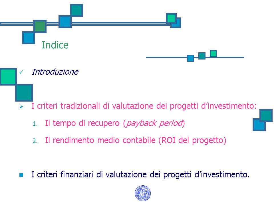 Indice Introduzione  I criteri tradizionali di valutazione dei progetti d'investimento: 1. Il tempo di recupero (payback period) 2. Il rendimento med