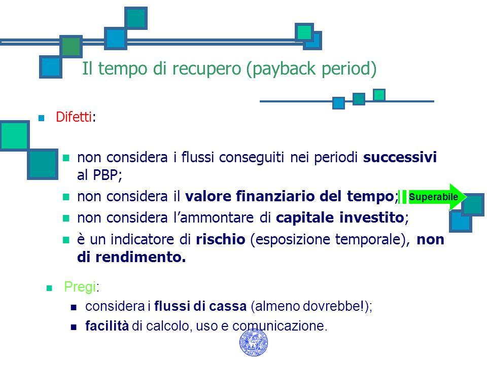Il tempo di recupero (payback period) Difetti: non considera i flussi conseguiti nei periodi successivi al PBP; non considera il valore finanziario de