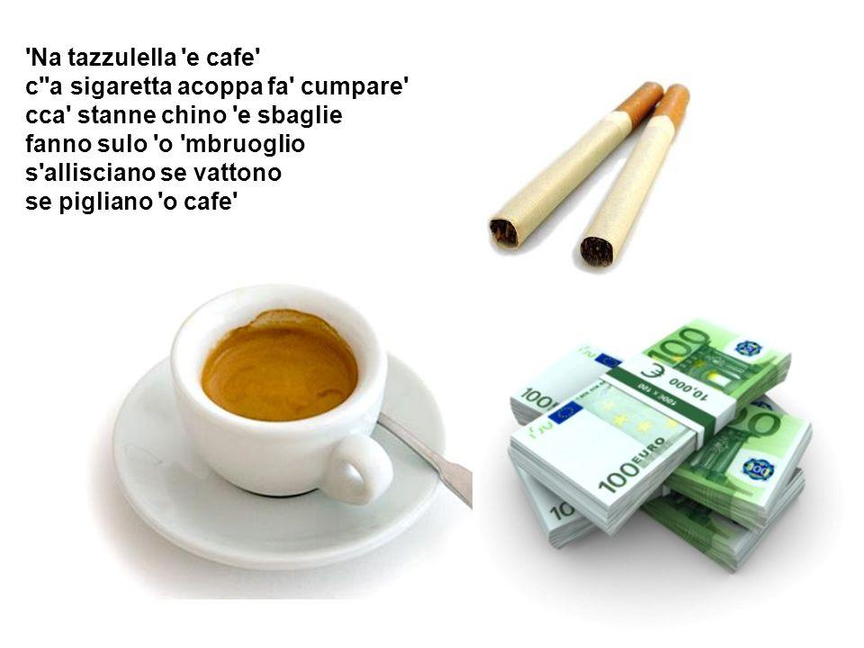 Na tazzulella e cafe c a sigaretta acoppa fa cumpare cca stanne chino e sbaglie fanno sulo o mbruoglio s allisciano se vattono se pigliano o cafe