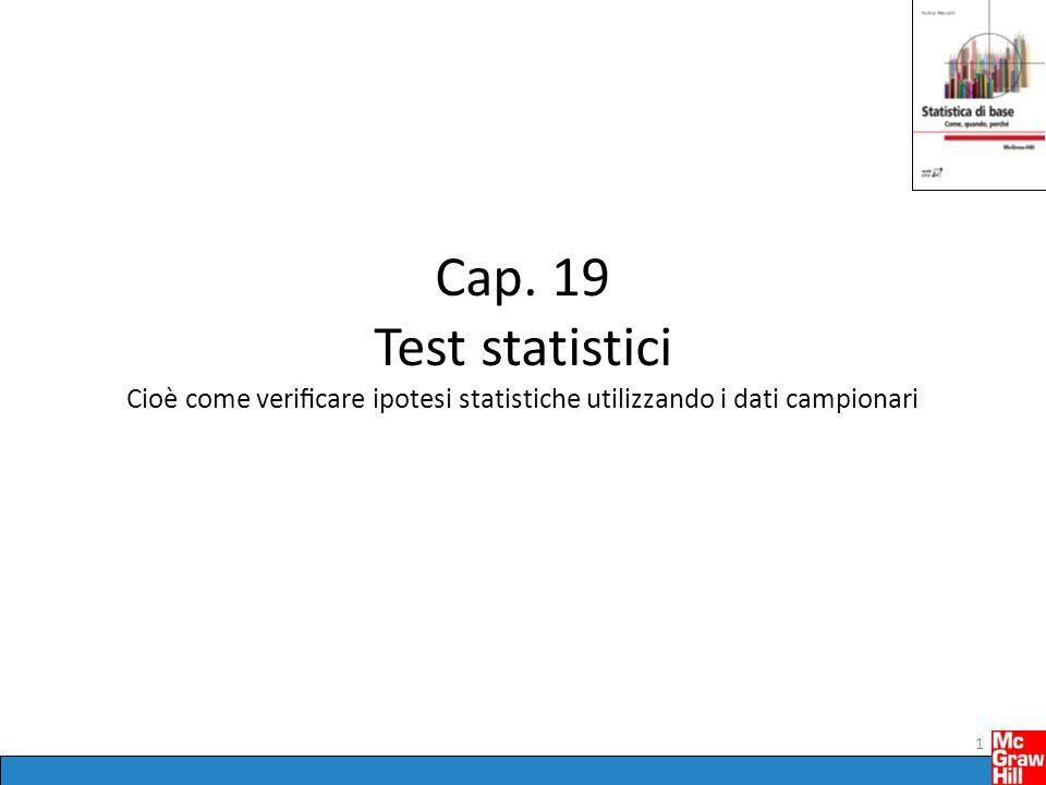 Cap. 19 Test statistici Cioè come verificare ipotesi statistiche utilizzando i dati campionari 1