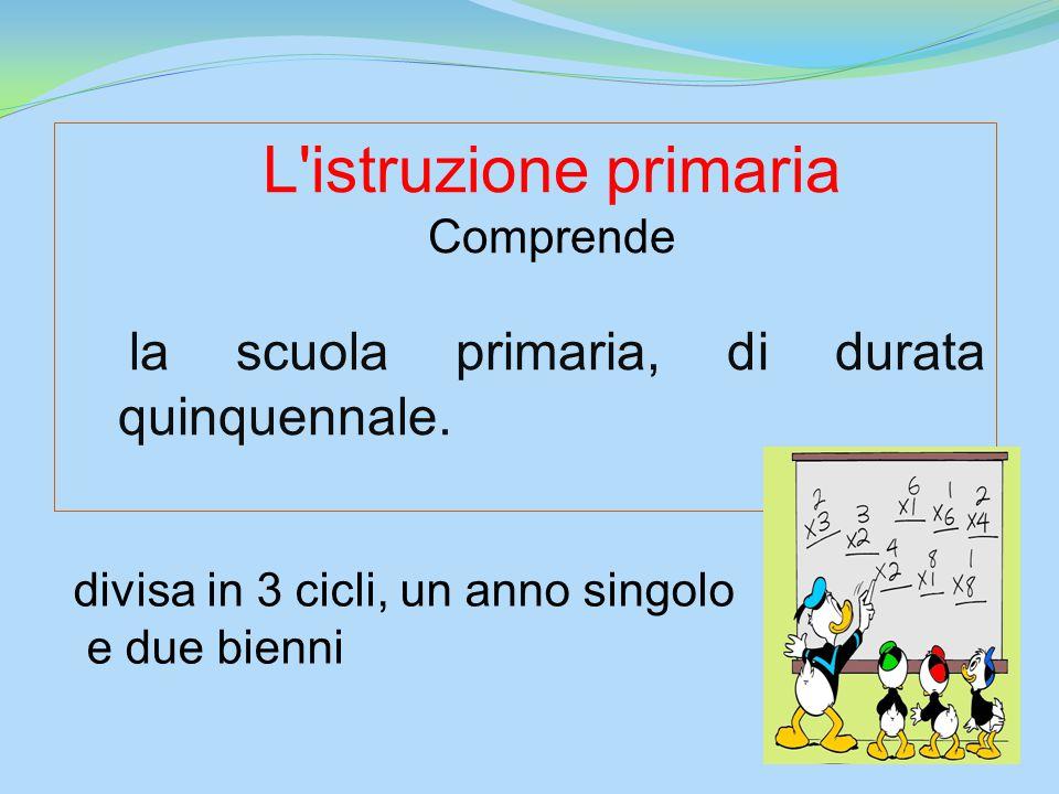 L'istruzione primaria Comprende la scuola primaria, di durata quinquennale. divisa in 3 cicli, un anno singolo e due bienni