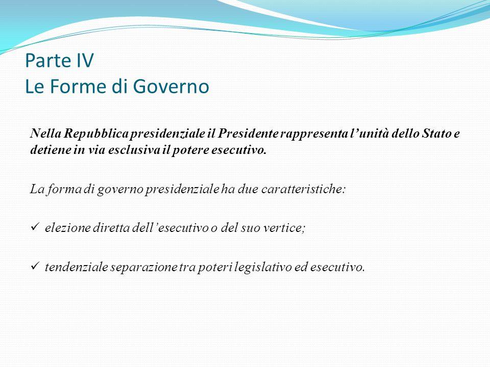 Parte IV Le Forme di Governo Nella Repubblica presidenziale il Presidente rappresenta l'unità dello Stato e detiene in via esclusiva il potere esecuti