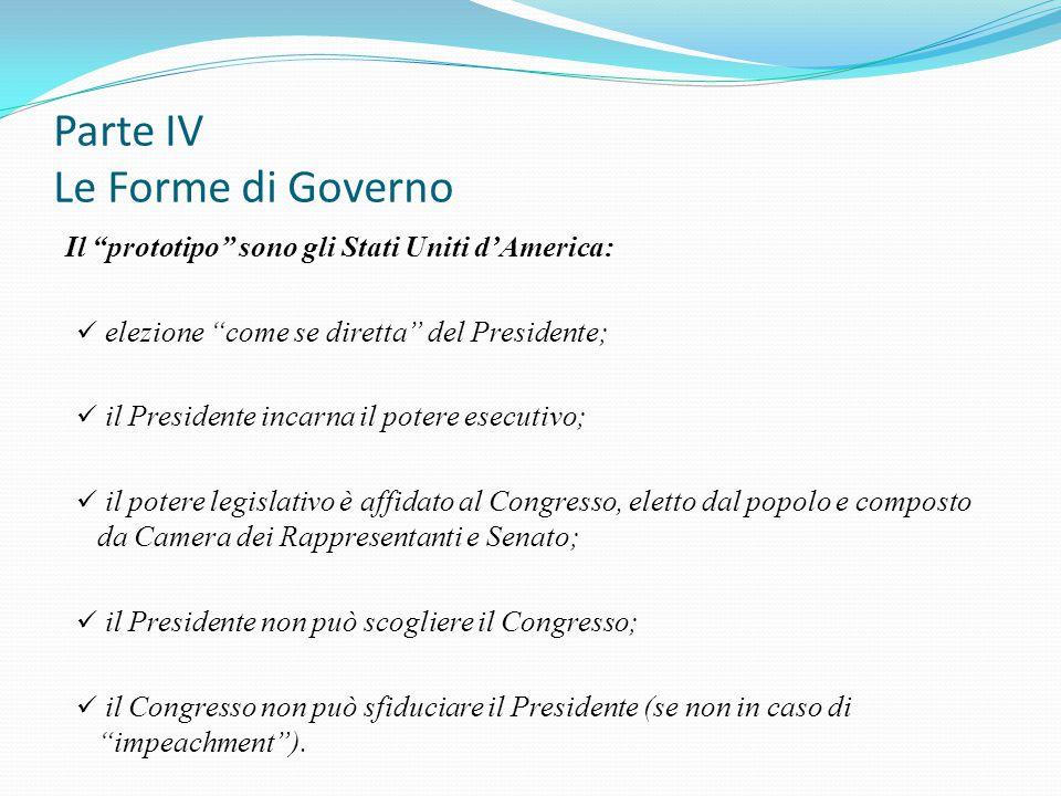 """Parte IV Le Forme di Governo Il """"prototipo"""" sono gli Stati Uniti d'America: elezione """"come se diretta"""" del Presidente; il Presidente incarna il potere"""